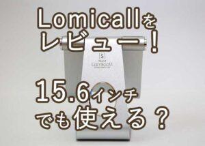lomicallレビュー15.6インチでも使える?
